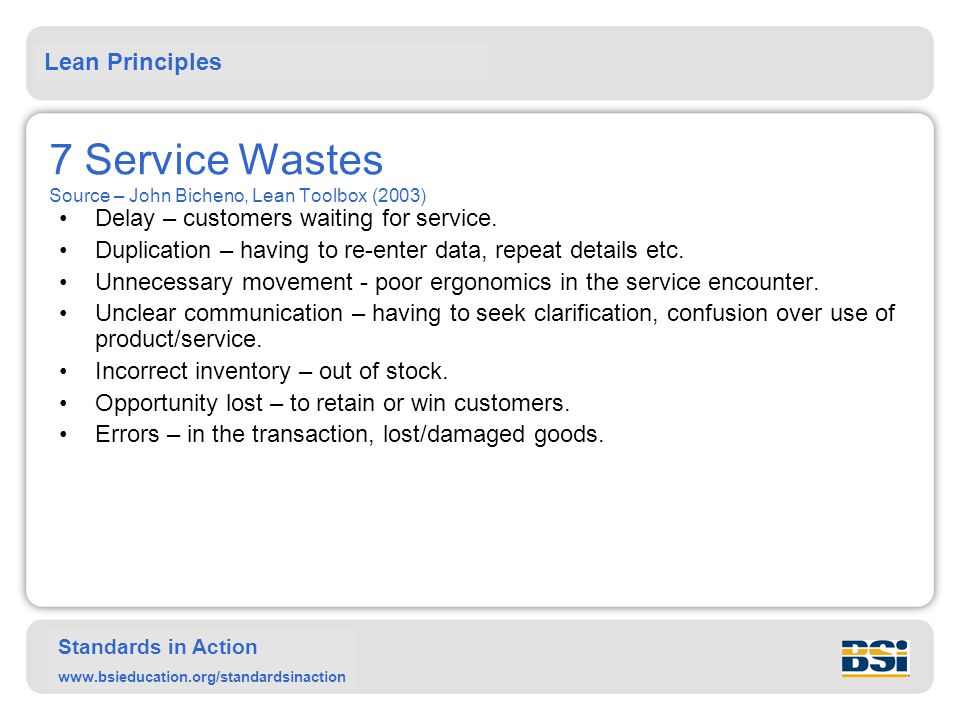 Lean Principles Standards in Action www.bsieducation.org/standardsinaction 7 Service Wastes Source – John Bicheno, Lean Toolbox (2003) Delay – custome