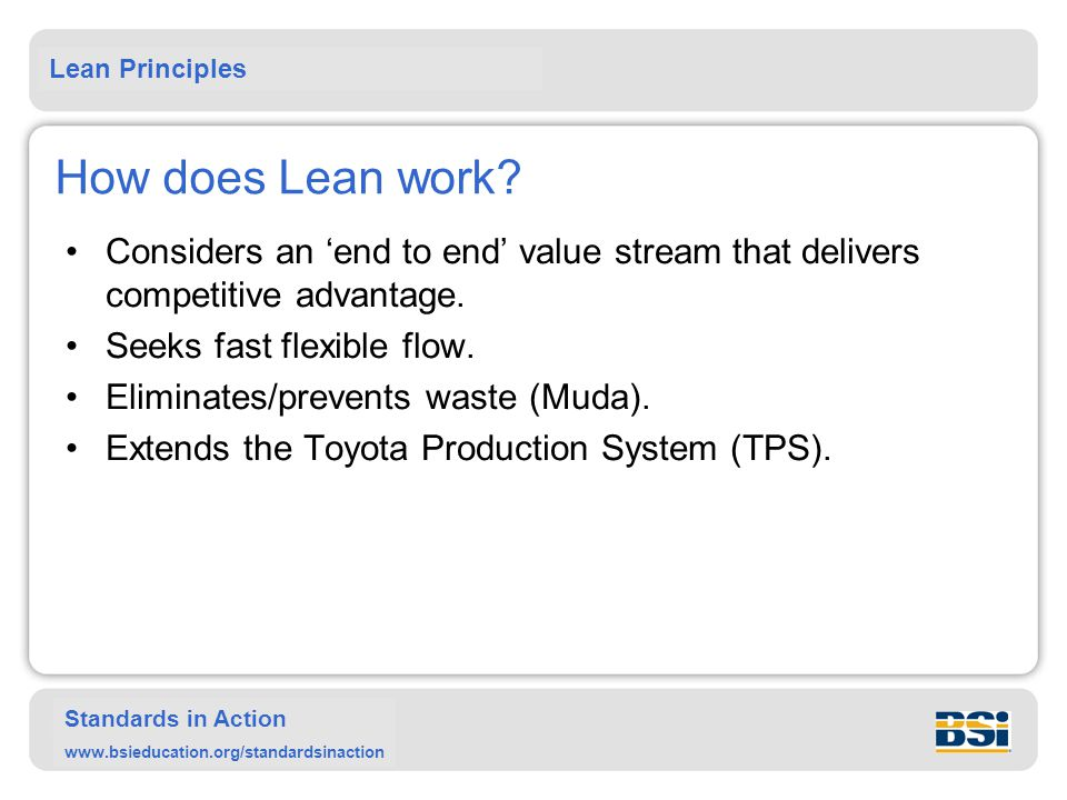 Lean Principles Standards in Action www.bsieducation.org/standardsinaction How does Lean work? Considers an 'end to end' value stream that delivers co