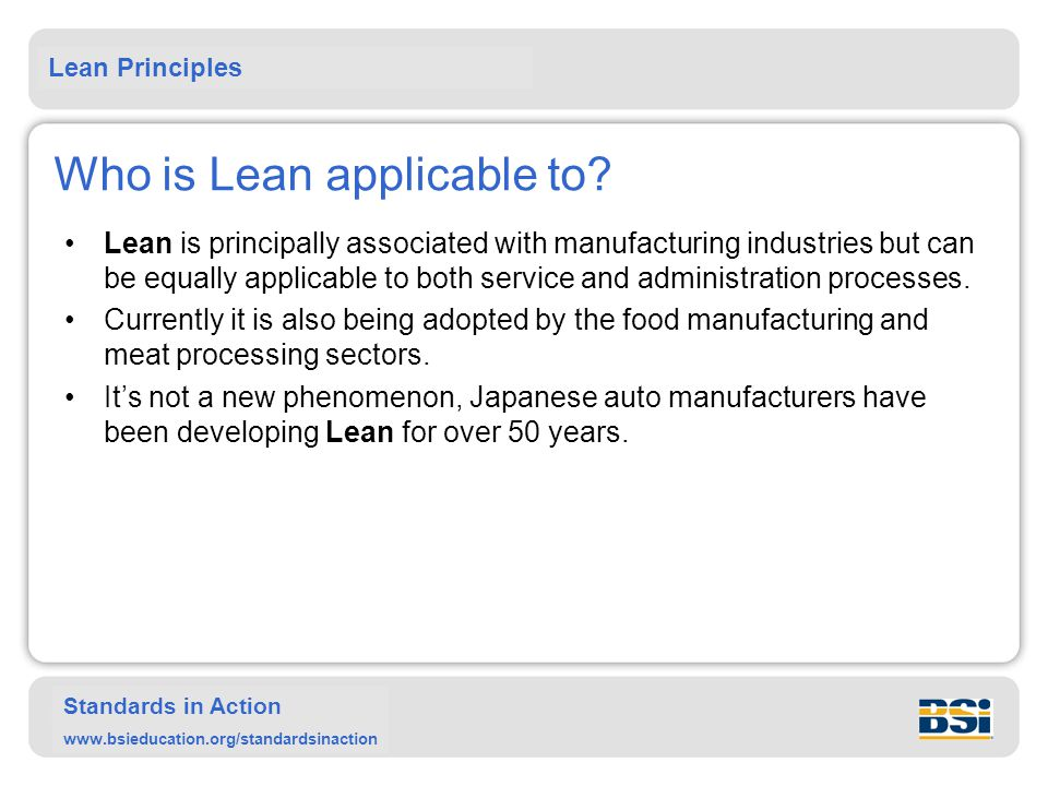 Lean Principles Standards in Action www.bsieducation.org/standardsinaction Who is Lean applicable to? Lean is principally associated with manufacturin