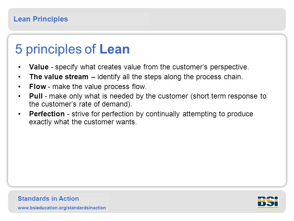 Lean Principles Standards in Action www.bsieducation.org/standardsinaction 5 principles of Lean Value - specify what creates value from the customer's