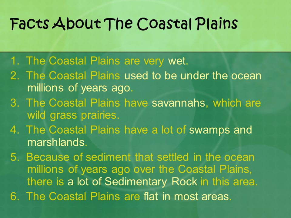 Facts About The Coastal Plains 1. The Coastal Plains are very wet. 2. The Coastal Plains used to be under the ocean millions of years ago. 3. The Coas