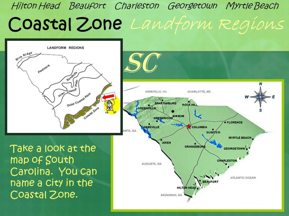 Coastal Zone Landform Regions Take a look at the map of South Carolina. You can name a city in the Coastal Zone. SC Hilton Head Beaufort Charleston Ge