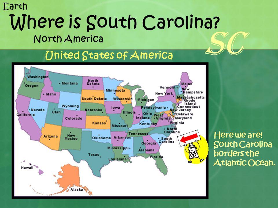 Where is South Carolina? Here we are! South Carolina borders the Atlantic Ocean. North America United States of America Earth SC