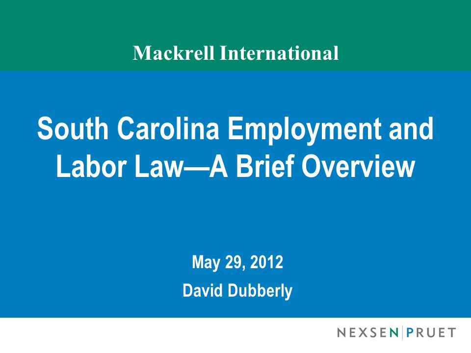 Mackrell International South Carolina Employment and Labor Law—A Brief Overview May 29, 2012 David Dubberly