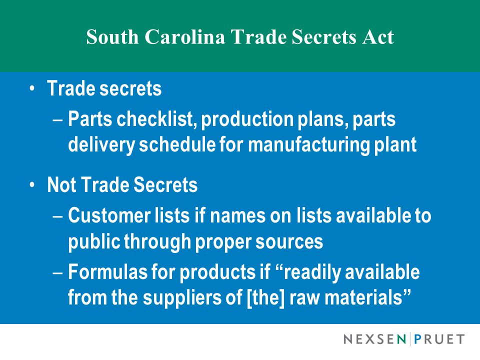 South Carolina Trade Secrets Act Trade secrets – Parts checklist, production plans, parts delivery schedule for manufacturing plant Not Trade Secrets – Customer lists if names on lists available to public through proper sources – Formulas for products if readily available from the suppliers of [the] raw materials