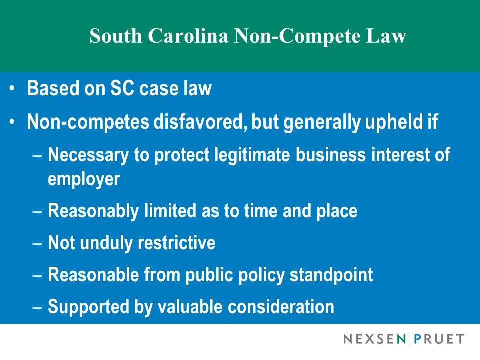 South Carolina Non-Compete Law Based on SC case law Non-competes disfavored, but generally upheld if – Necessary to protect legitimate business interest of employer – Reasonably limited as to time and place – Not unduly restrictive – Reasonable from public policy standpoint – Supported by valuable consideration