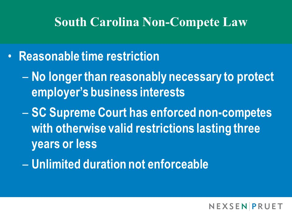 South Carolina Non-Compete Law Reasonable time restriction – No longer than reasonably necessary to protect employer's business interests – SC Supreme Court has enforced non-competes with otherwise valid restrictions lasting three years or less – Unlimited duration not enforceable