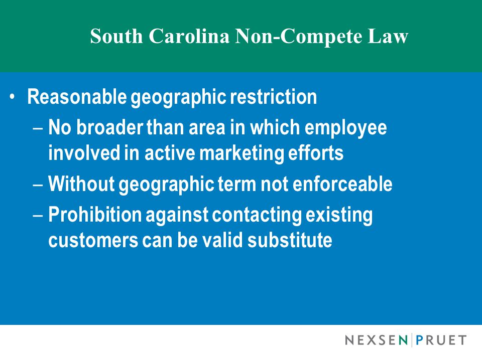 South Carolina Non-Compete Law Reasonable geographic restriction – No broader than area in which employee involved in active marketing efforts – Without geographic term not enforceable – Prohibition against contacting existing customers can be valid substitute