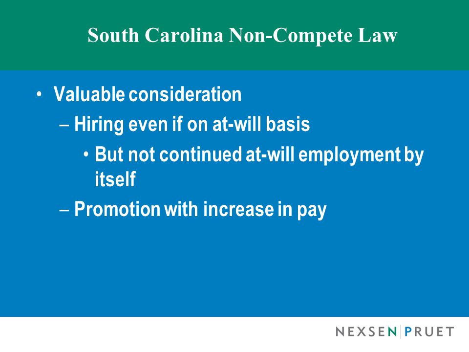 South Carolina Non-Compete Law Valuable consideration – Hiring even if on at-will basis But not continued at-will employment by itself – Promotion with increase in pay