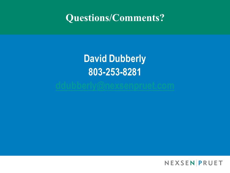 Questions/Comments David Dubberly 803-253-8281 ddubberly@nexsenpruet.com