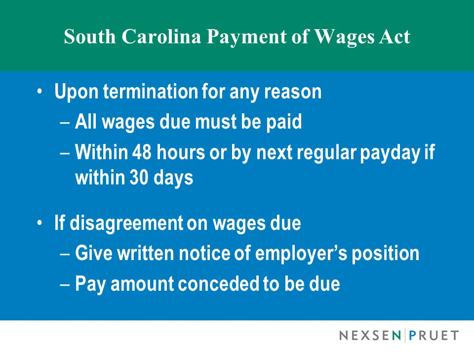 South Carolina Payment of Wages Act Upon termination for any reason – All wages due must be paid – Within 48 hours or by next regular payday if within 30 days If disagreement on wages due – Give written notice of employer's position – Pay amount conceded to be due