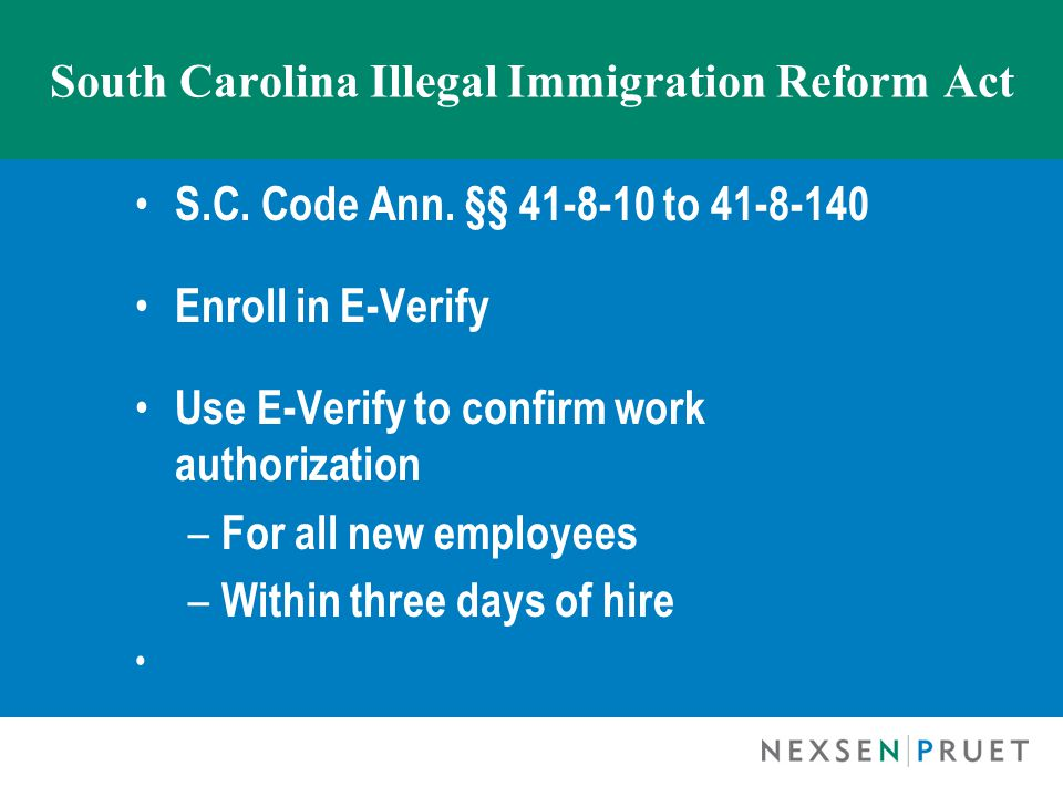 South Carolina Illegal Immigration Reform Act Do not knowingly or intentionally employ unauthorized alien Otherwise may have imputed license to employ workers and do business in SC suspended or revoked Enforced by SC Dept.