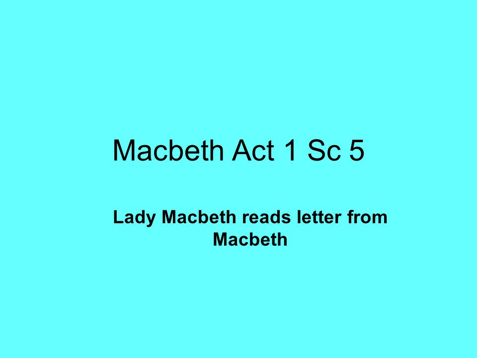 Macbeth Act 1 Sc 5 Lady Macbeth reads letter from Macbeth