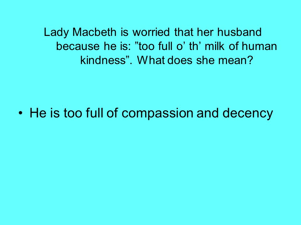 Lady Macbeth is worried that her husband because he is: too full o' th' milk of human kindness .