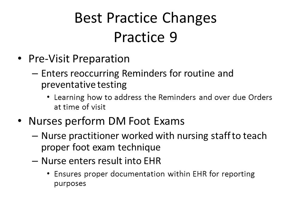 Best Practice Changes Practice 9 Pre-Visit Preparation – Enters reoccurring Reminders for routine and preventative testing Learning how to address the Reminders and over due Orders at time of visit Nurses perform DM Foot Exams – Nurse practitioner worked with nursing staff to teach proper foot exam technique – Nurse enters result into EHR Ensures proper documentation within EHR for reporting purposes
