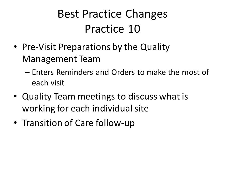 Best Practice Changes Practice 10 Pre-Visit Preparations by the Quality Management Team – Enters Reminders and Orders to make the most of each visit Quality Team meetings to discuss what is working for each individual site Transition of Care follow-up