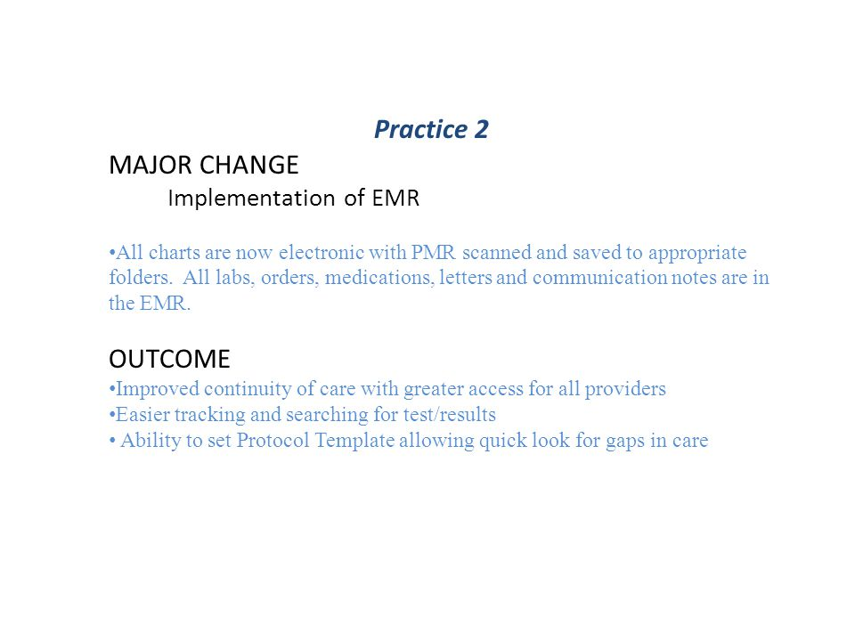 Best Practice Changes Practice 8 Patient Registry – Identified patients with elevated A1C and over due for DM office visit Used this information to outreach to patients via 3 phone calls If no response sent series of 2 letters – Statistics – 32 patients were sent letters, 15 patients scheduled due to receiving the letter(s) » 47% success rate Care Guide implementation for chronic conditions