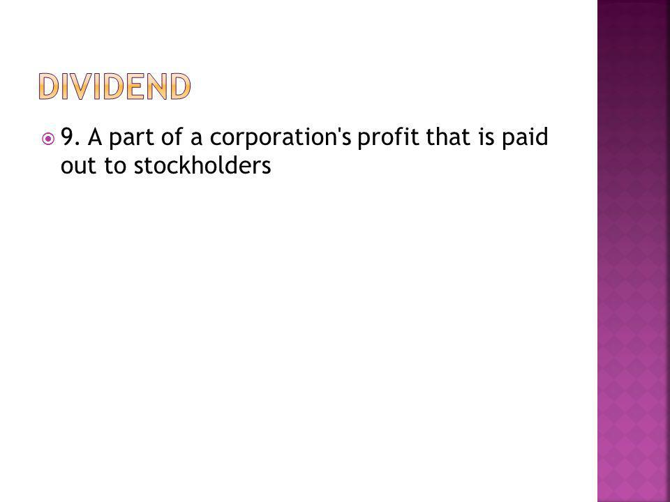 9. A part of a corporation s profit that is paid out to stockholders