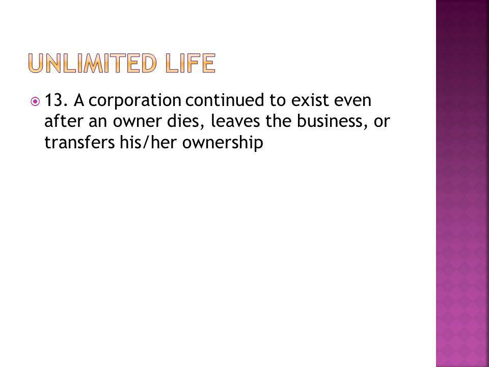  13. A corporation continued to exist even after an owner dies, leaves the business, or transfers his/her ownership