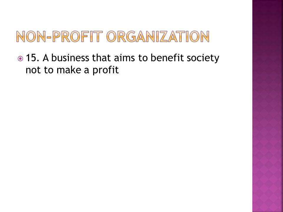  15. A business that aims to benefit society not to make a profit
