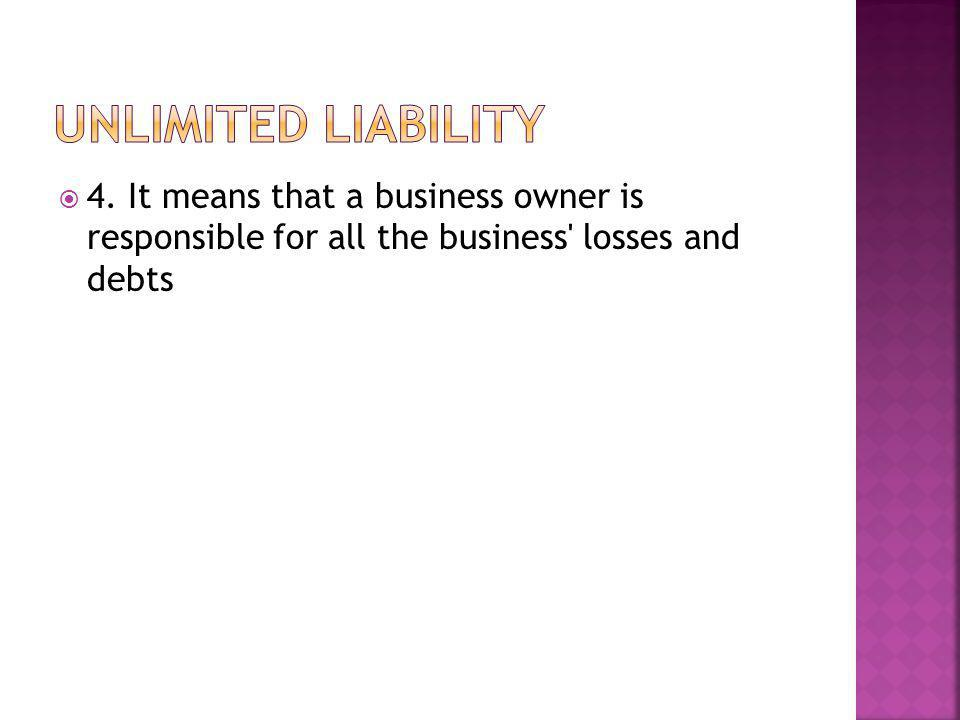  4. It means that a business owner is responsible for all the business losses and debts