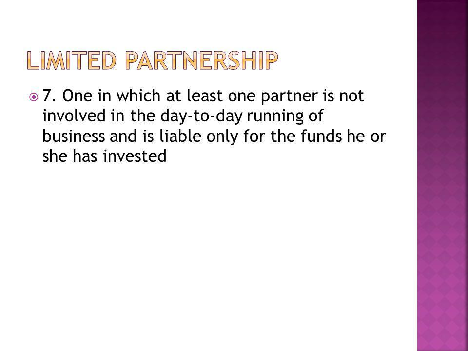  7. One in which at least one partner is not involved in the day-to-day running of business and is liable only for the funds he or she has invested