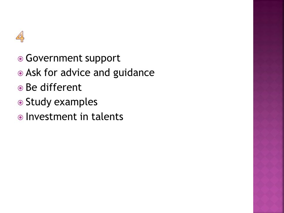  Government support  Ask for advice and guidance  Be different  Study examples  Investment in talents
