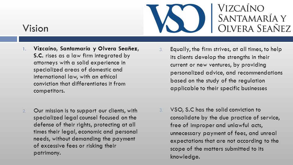 Vision 1. Vizcaíno, Santamaría y Olvera Seañez, S.C. rises as a law firm integrated by attorneys with a solid experience in specialized areas of domes