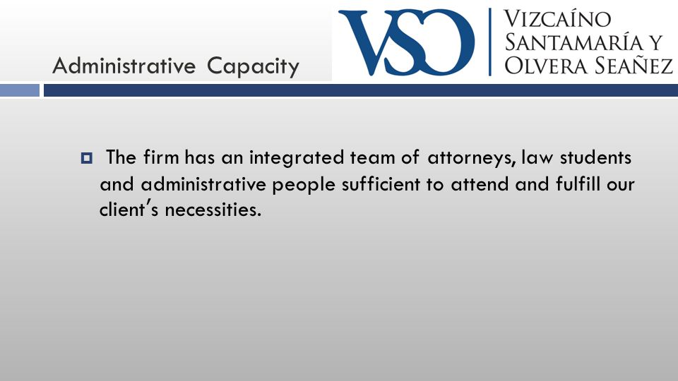 Administrative Capacity  The firm has an integrated team of attorneys, law students and administrative people sufficient to attend and fulfill our cl