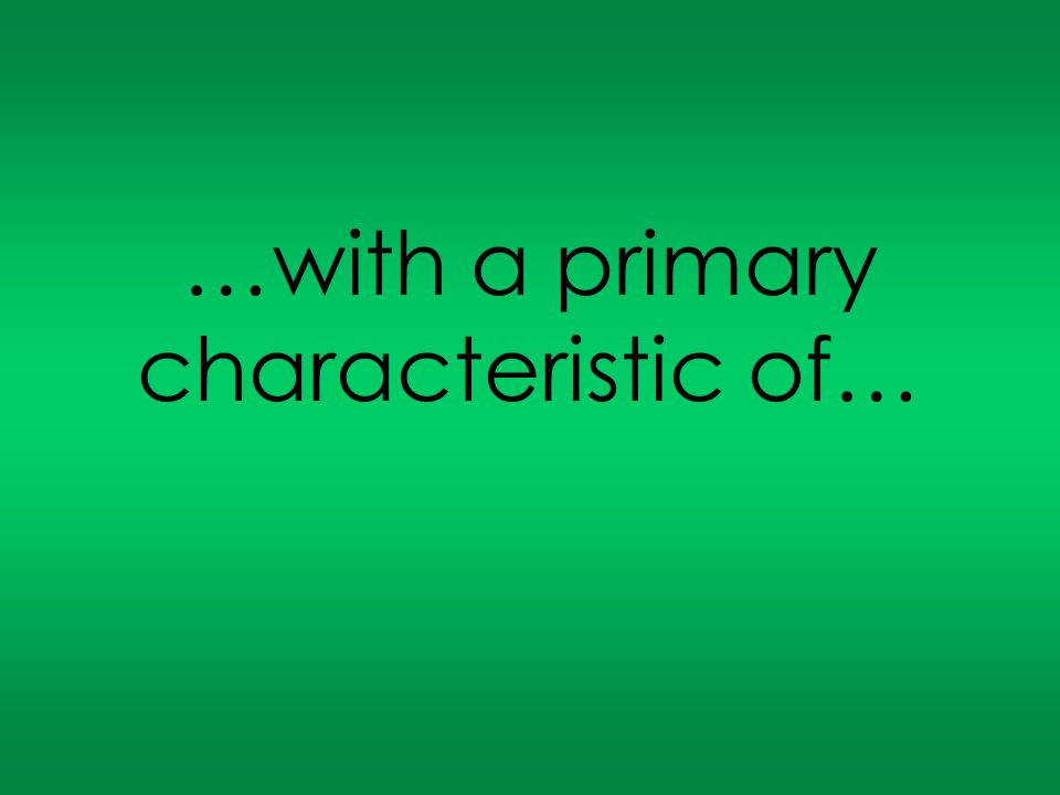 …with a primary characteristic of…