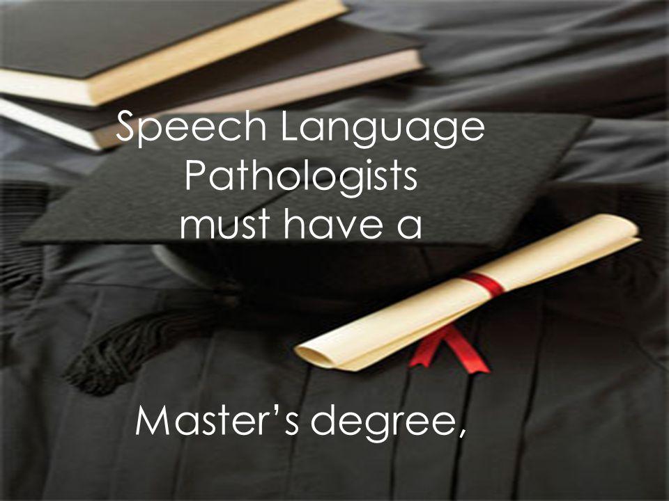 Speech Language Pathologists must have a Master's degree,