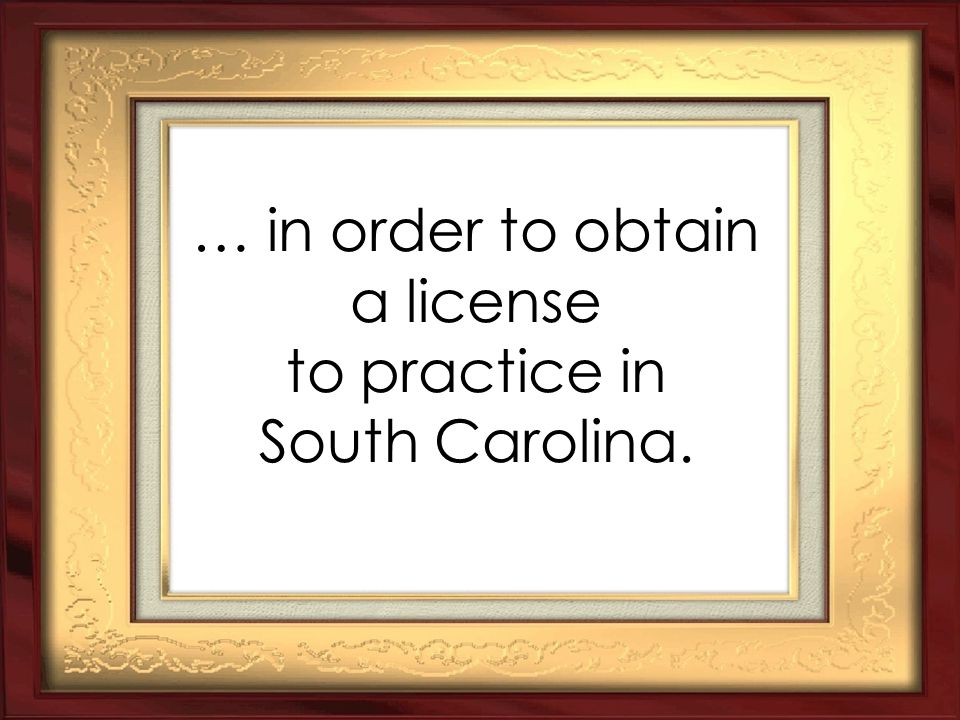 … in order to obtain a license to practice in South Carolina.