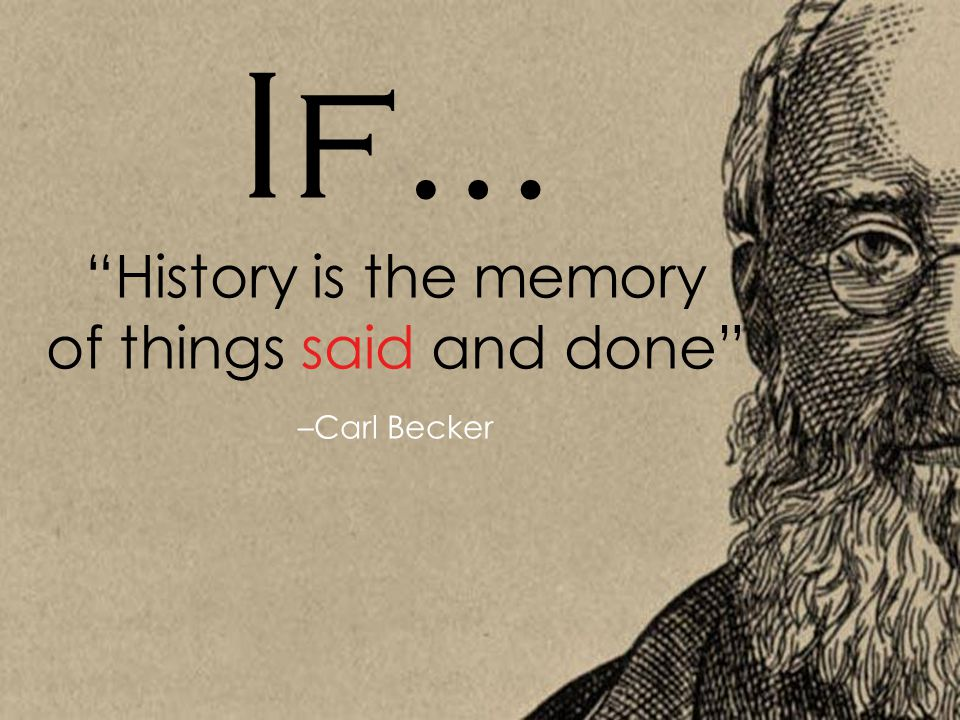 """If… """"History is the memory of things said and done"""" –Carl Becker"""