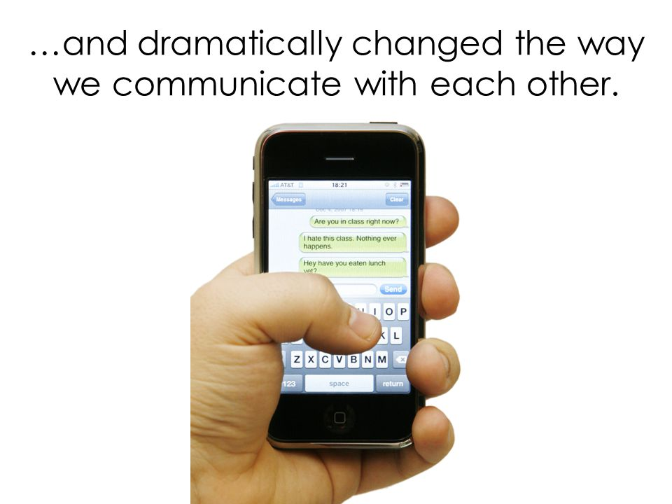 …and dramatically changed the way we communicate with each other.