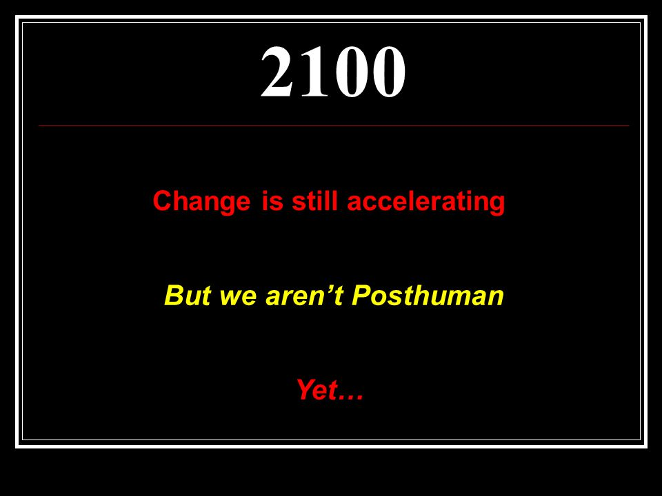 2100 Change is still accelerating But we aren't Posthuman Yet…