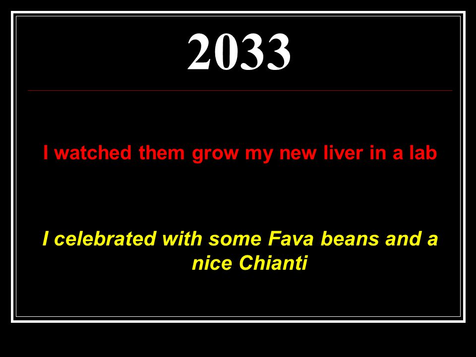 2033 I celebrated with some Fava beans and a nice Chianti I watched them grow my new liver in a lab