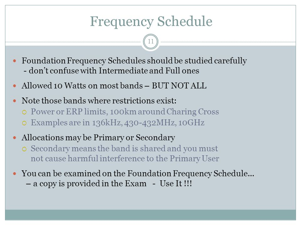 Frequency Schedule Foundation Frequency Schedules should be studied carefully - don't confuse with Intermediate and Full ones Allowed 10 Watts on most bands – BUT NOT ALL Note those bands where restrictions exist:  Power or ERP limits, 100km around Charing Cross  Examples are in 136kHz, 430-432MHz, 10GHz Allocations may be Primary or Secondary  Secondary means the band is shared and you must not cause harmful interference to the Primary User You can be examined on the Foundation Frequency Schedule...