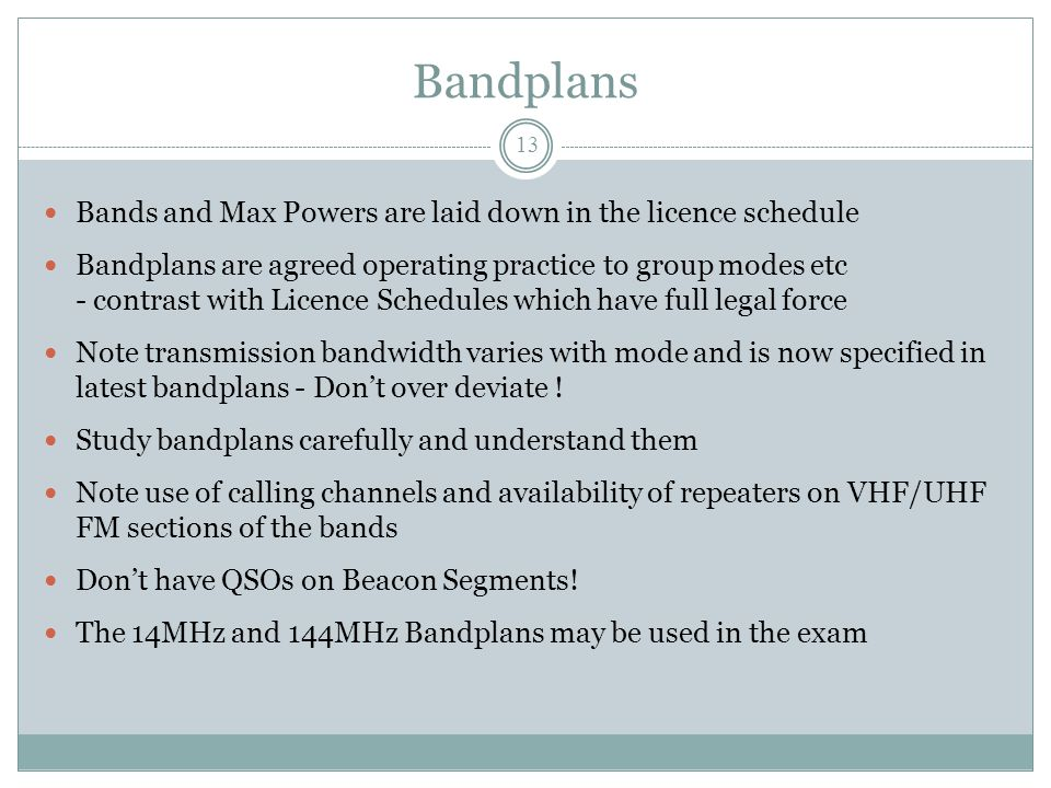 Bandplans Bands and Max Powers are laid down in the licence schedule Bandplans are agreed operating practice to group modes etc - contrast with Licence Schedules which have full legal force Note transmission bandwidth varies with mode and is now specified in latest bandplans - Don't over deviate .