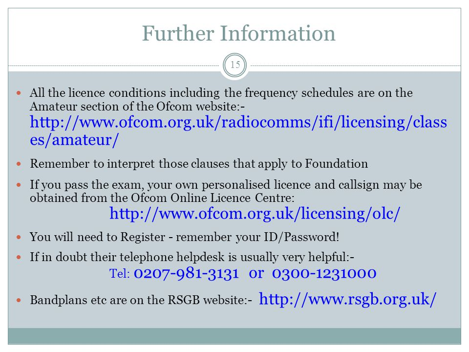 Further Information All the licence conditions including the frequency schedules are on the Amateur section of the Ofcom website:- http://www.ofcom.org.uk/radiocomms/ifi/licensing/class es/amateur/ Remember to interpret those clauses that apply to Foundation If you pass the exam, your own personalised licence and callsign may be obtained from the Ofcom Online Licence Centre: http://www.ofcom.org.uk/licensing/olc/ You will need to Register - remember your ID/Password.