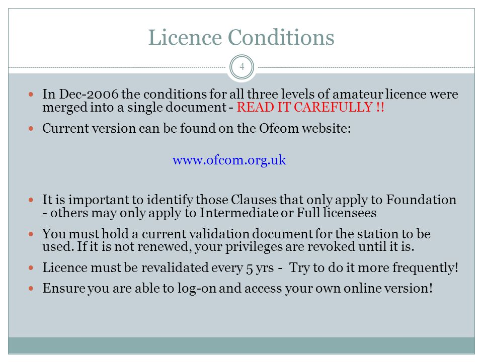 General Rules No public broadcasting, speeches, offensive language etc Contacts must only be with other licensed amateurs Rights, rules, inspection and Close Down etc are all ultimately on the authority of Ofcom Ofcom is the statutory regulator which superceded the Radiocommunications Agency 5