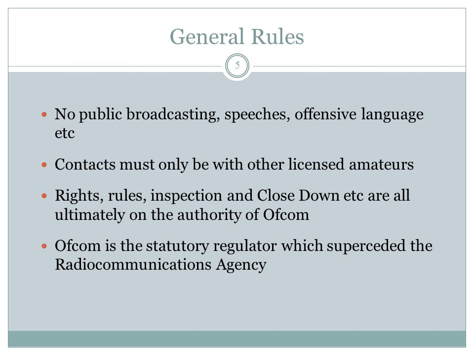 Rules-2 Licensees may use codes and abbreviations to assist communication, but they must not obscure the meaning Any change of name/address must be notified immediately as Ofcom has the power to revoke  As it does for other breaches of Licence conditions Amateur Satellite Operation is permitted, but needs care Operation on Maritime vessels and aircraft is not permitted  Inland river/canal boats are ok.