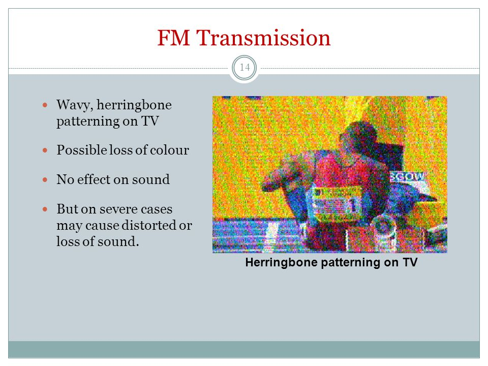 FM Transmission Wavy, herringbone patterning on TV Possible loss of colour No effect on sound But on severe cases may cause distorted or loss of sound