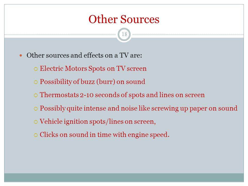 Other Sources Other sources and effects on a TV are:  Electric Motors Spots on TV screen  Possibility of buzz (burr) on sound  Thermostats 2-10 sec