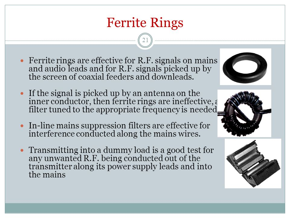 Ferrite Rings Ferrite rings are effective for R.F. signals on mains and audio leads and for R.F. signals picked up by the screen of coaxial feeders an