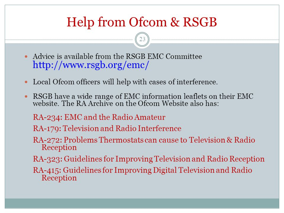 Help from Ofcom & RSGB Advice is available from the RSGB EMC Committee http://www.rsgb.org/emc/ Local Ofcom officers will help with cases of interfere