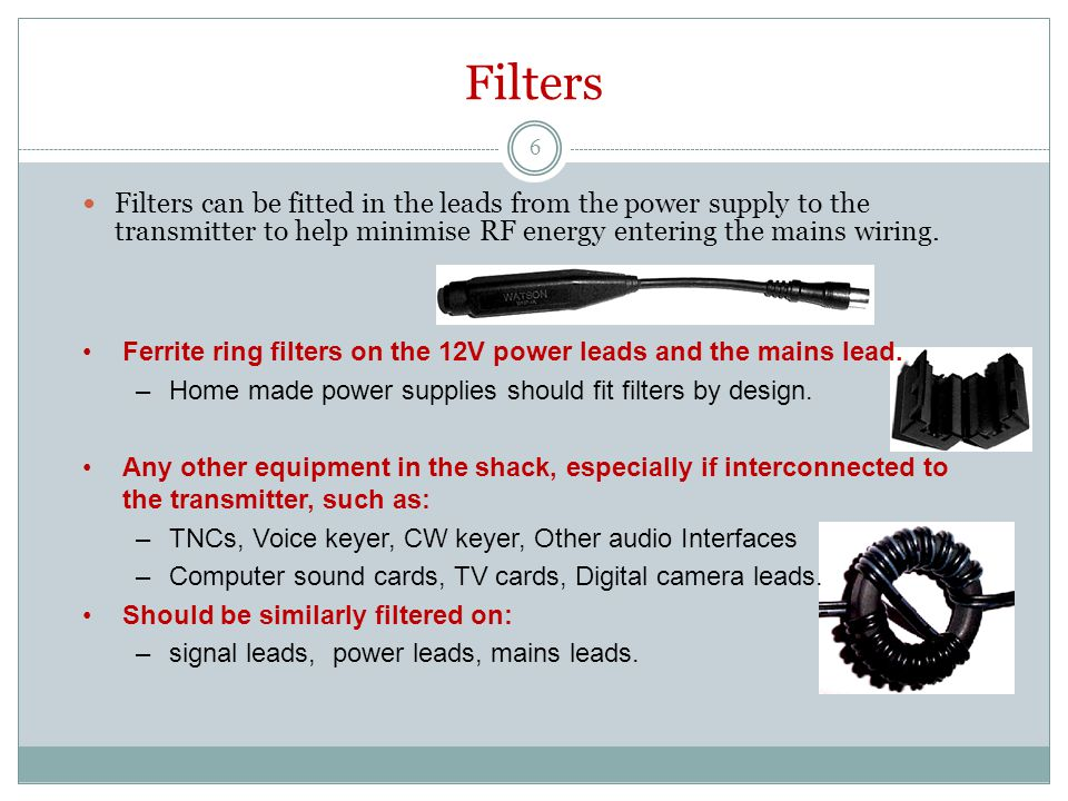 Filters Filters can be fitted in the leads from the power supply to the transmitter to help minimise RF energy entering the mains wiring. Ferrite ring