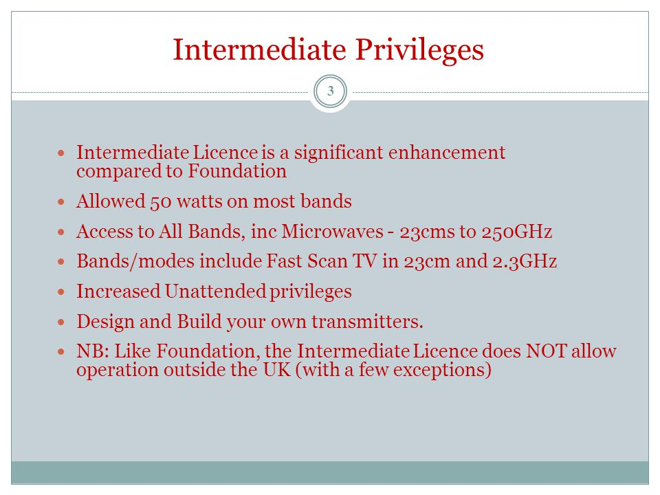 Intermediate Privileges Intermediate Licence is a significant enhancement compared to Foundation Allowed 50 watts on most bands Access to All Bands, inc Microwaves - 23cms to 250GHz Bands/modes include Fast Scan TV in 23cm and 2.3GHz Increased Unattended privileges Design and Build your own transmitters.