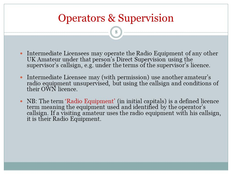 Operators & Supervision Intermediate Licensees may operate the Radio Equipment of any other UK Amateur under that person's Direct Supervision using the supervisor's callsign, e.g.