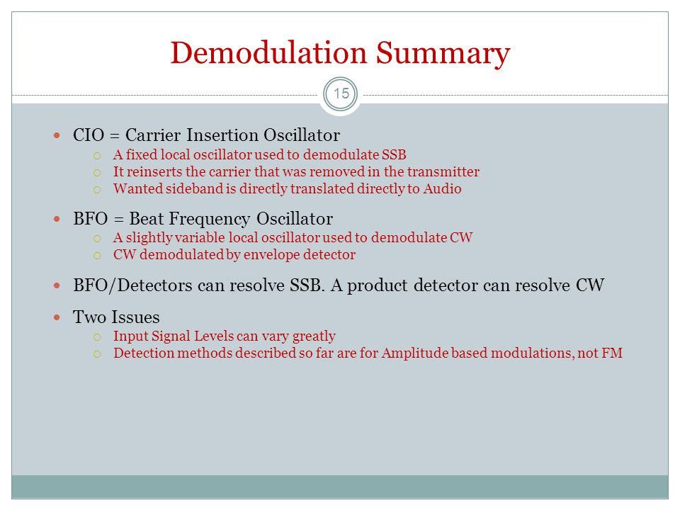 Demodulation Summary CIO = Carrier Insertion Oscillator  A fixed local oscillator used to demodulate SSB  It reinserts the carrier that was removed in the transmitter  Wanted sideband is directly translated directly to Audio BFO = Beat Frequency Oscillator  A slightly variable local oscillator used to demodulate CW  CW demodulated by envelope detector BFO/Detectors can resolve SSB.