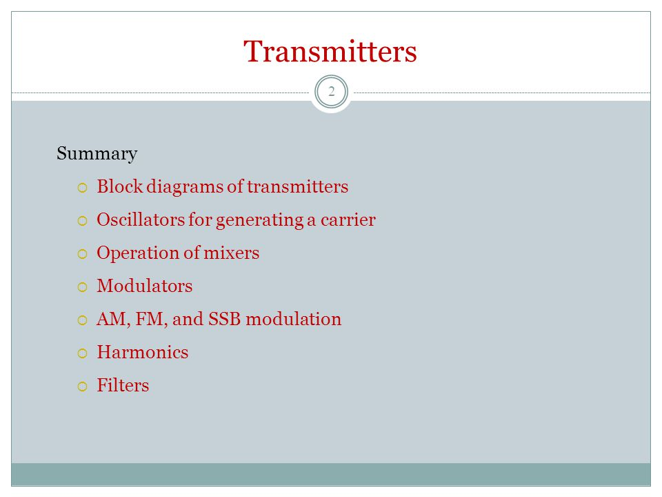 Transmitters Summary  Block diagrams of transmitters  Oscillators for generating a carrier  Operation of mixers  Modulators  AM, FM, and SSB modulation  Harmonics  Filters 2
